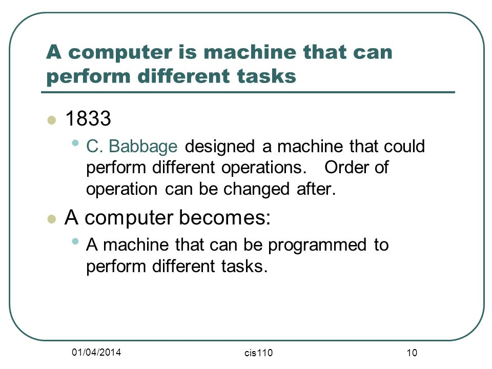 01/04/2014 cis110 10 A computer is machine that can perform different tasks 1833 C. Babbage designed a machine that could perform different operations