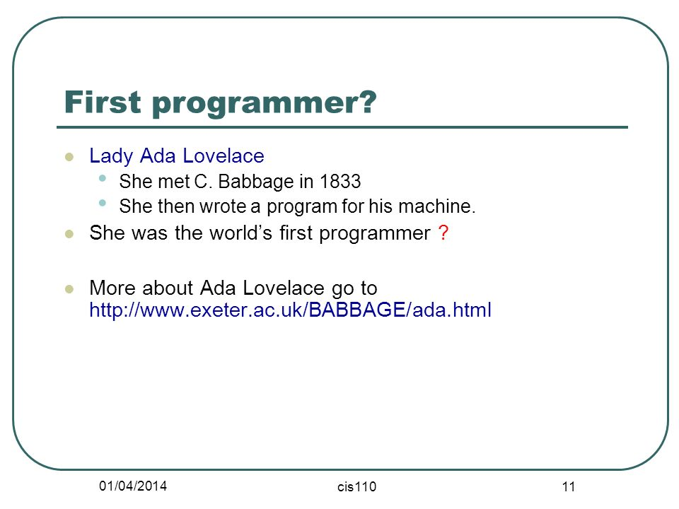 01/04/2014 cis110 11 First programmer. Lady Ada Lovelace She met C.