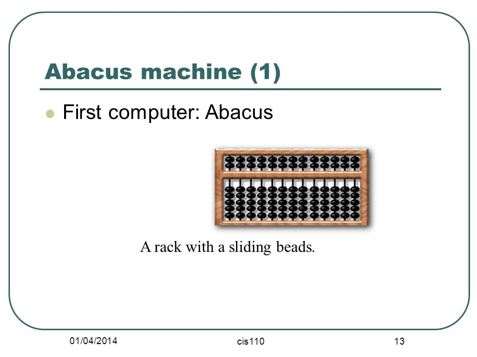 01/04/2014 cis110 13 Abacus machine (1) First computer: Abacus A rack with a sliding beads.