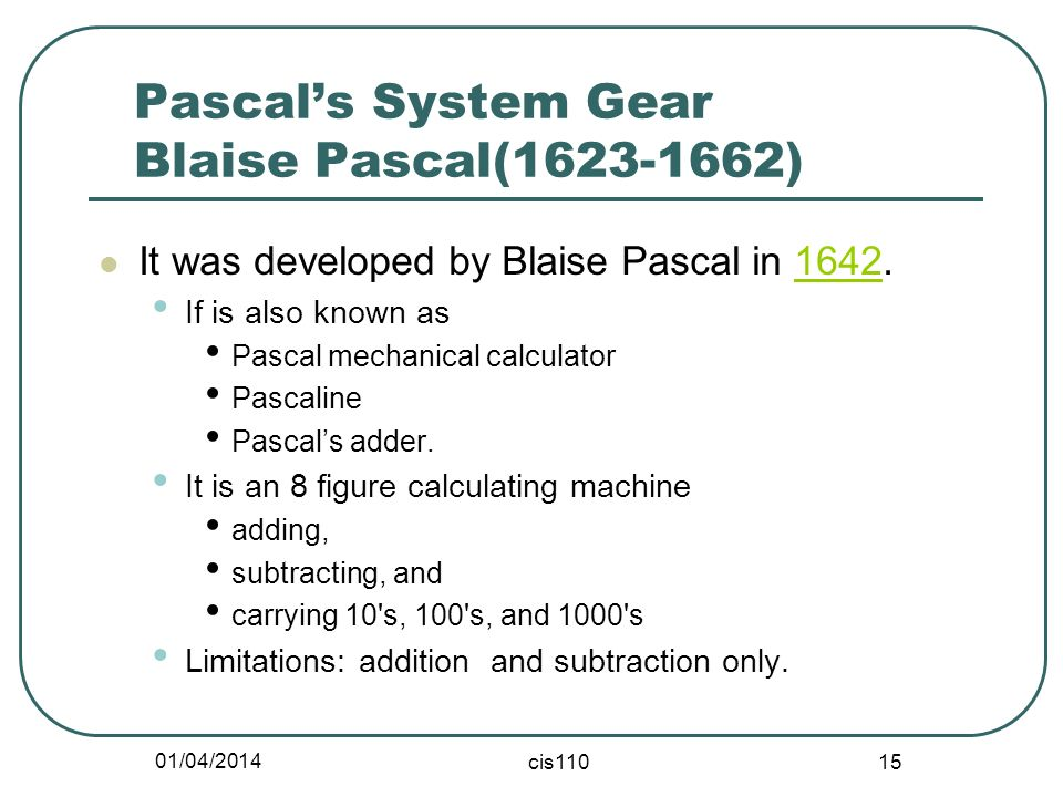 01/04/2014 cis110 15 Pascals System Gear Blaise Pascal(1623-1662) It was developed by Blaise Pascal in 1642.1642 If is also known as Pascal mechanical