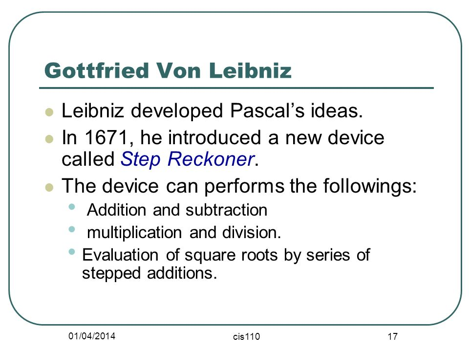 01/04/2014 cis110 17 Gottfried Von Leibniz Leibniz developed Pascals ideas.