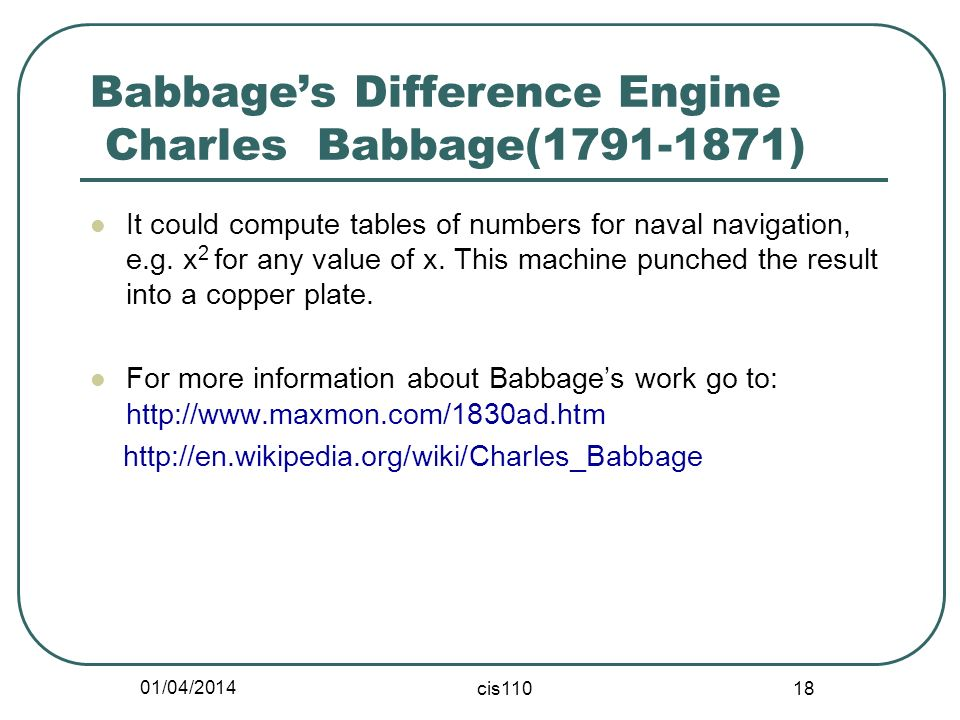 01/04/2014 cis110 18 Babbages Difference Engine Charles Babbage(1791-1871) It could compute tables of numbers for naval navigation, e.g. x 2 for any v