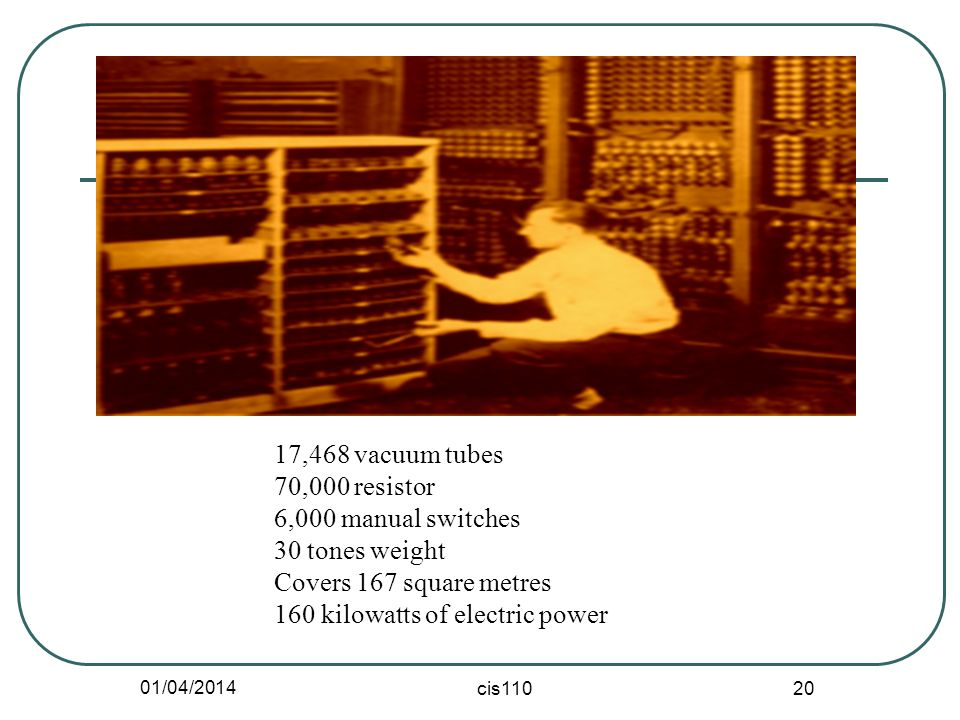 01/04/2014 cis110 20 17,468 vacuum tubes 70,000 resistor 6,000 manual switches 30 tones weight Covers 167 square metres 160 kilowatts of electric powe