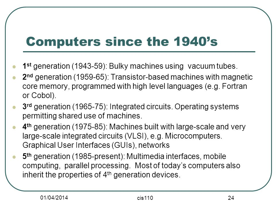 01/04/2014 cis110 24 Computers since the 1940s 1 st generation (1943-59): Bulky machines using vacuum tubes. 2 nd generation (1959-65): Transistor-bas