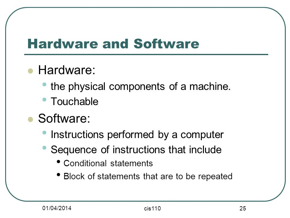 01/04/2014 cis110 25 Hardware and Software Hardware: the physical components of a machine.