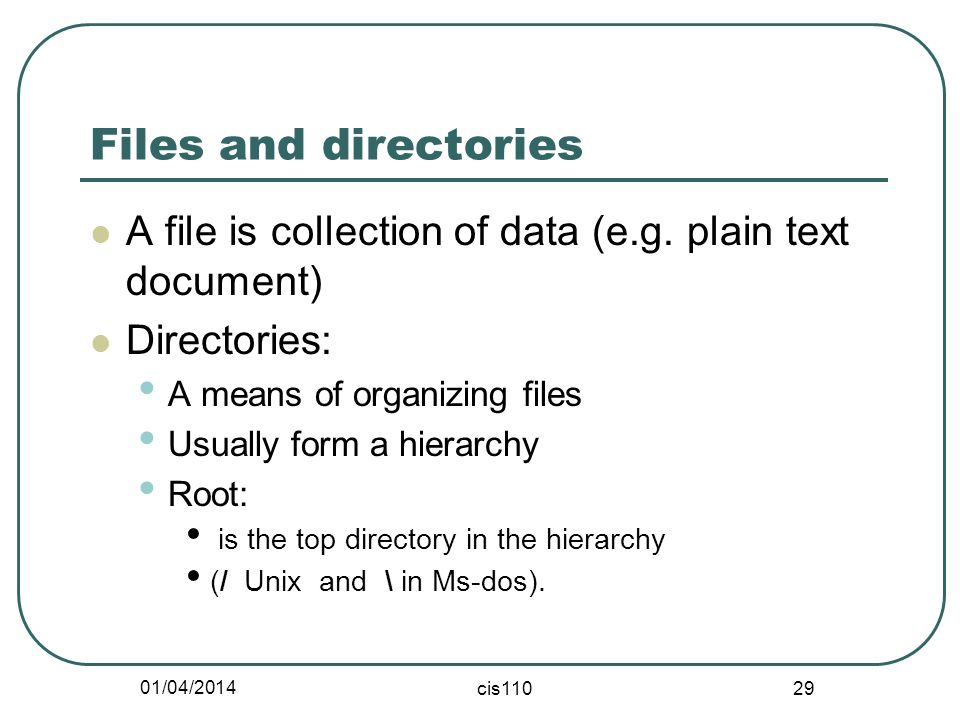 01/04/2014 cis110 29 Files and directories A file is collection of data (e.g. plain text document) Directories: A means of organizing files Usually fo