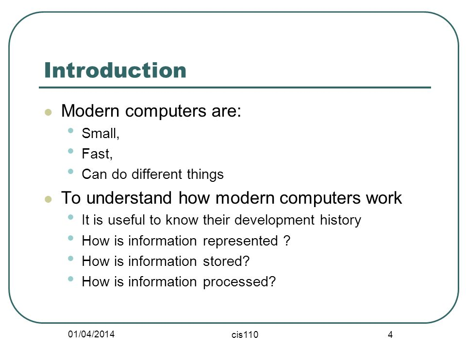01/04/2014 cis110 4 Introduction Modern computers are: Small, Fast, Can do different things To understand how modern computers work It is useful to kn