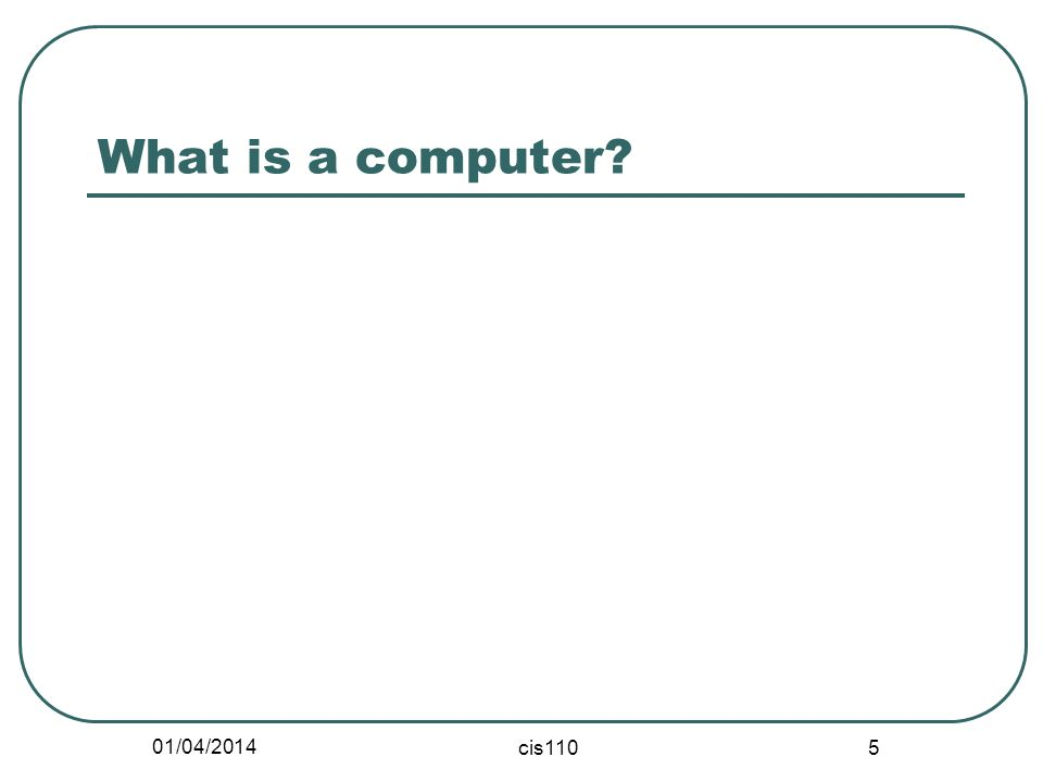 01/04/2014 cis110 5 What is a computer