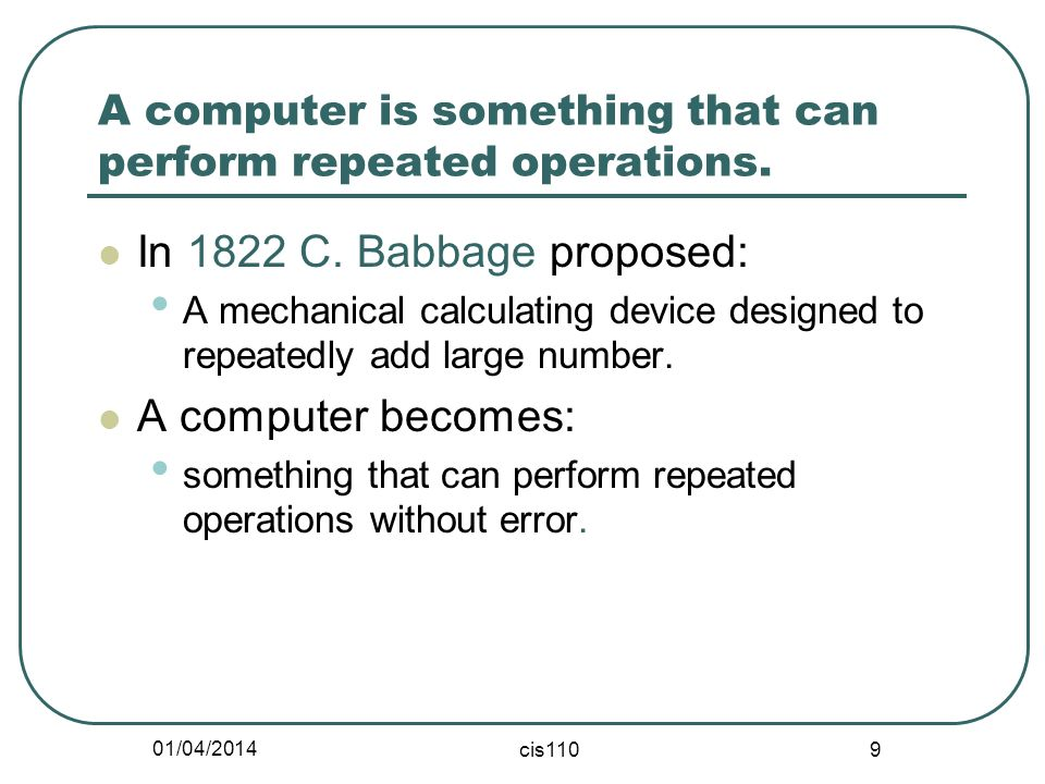 01/04/2014 cis110 9 A computer is something that can perform repeated operations. In 1822 C. Babbage proposed: A mechanical calculating device designe