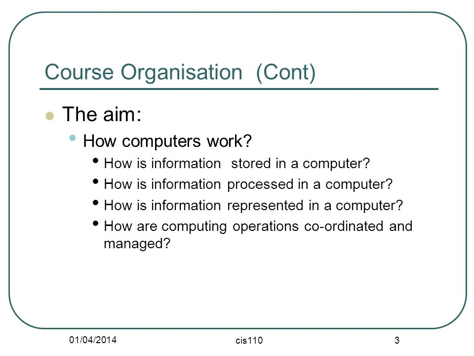 01/04/2014 cis110 3 Course Organisation (Cont) The aim: How computers work.