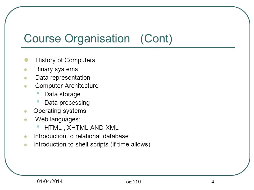 01/04/2014 cis110 4 Course Organisation (Cont) History of Computers Binary systems Data representation Computer Architecture Data storage Data process