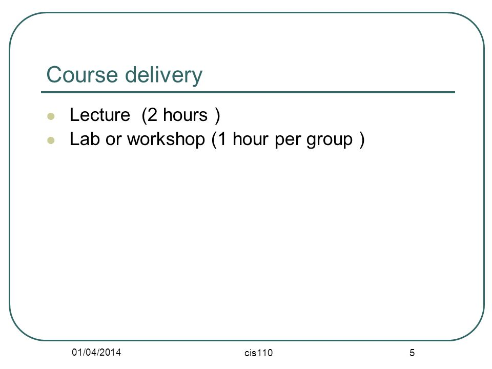 01/04/2014 cis110 5 Course delivery Lecture (2 hours ) Lab or workshop (1 hour per group )