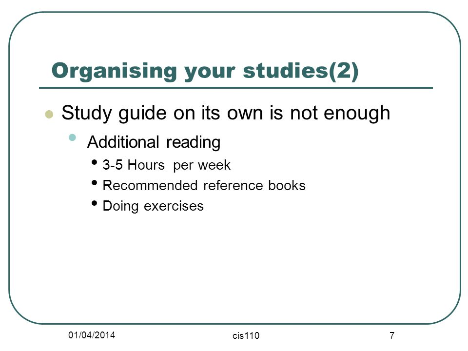 01/04/2014 cis110 7 Organising your studies(2) Study guide on its own is not enough Additional reading 3-5 Hours per week Recommended reference books Doing exercises