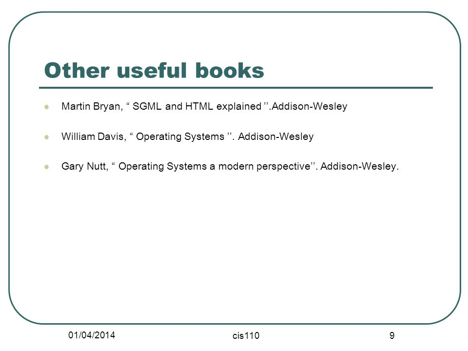 01/04/2014 cis110 9 Other useful books Martin Bryan, SGML and HTML explained.Addison-Wesley William Davis, Operating Systems. Addison-Wesley Gary Nutt