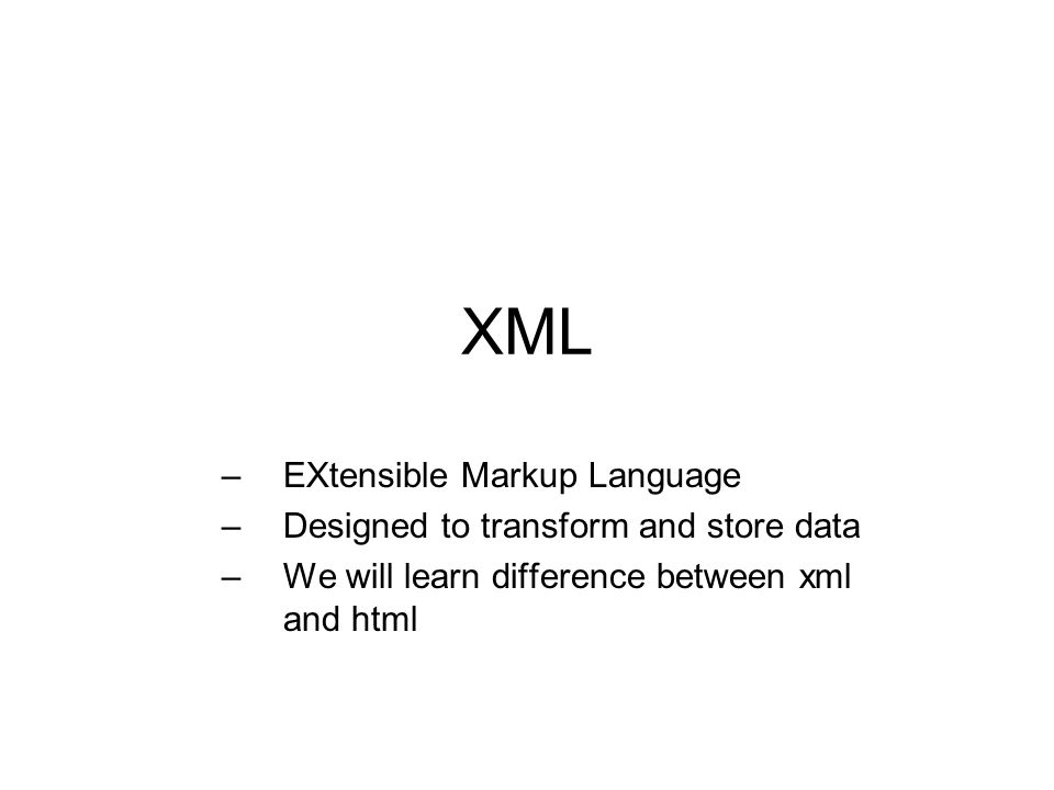XML –EXtensible Markup Language –Designed to transform and store data –We will learn difference between xml and html