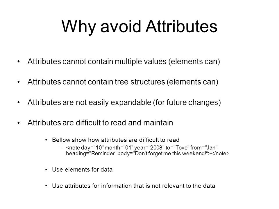 Why avoid Attributes Attributes cannot contain multiple values (elements can) Attributes cannot contain tree structures (elements can) Attributes are not easily expandable (for future changes) Attributes are difficult to read and maintain Bellow show how attributes are difficult to read – Use elements for data Use attributes for information that is not relevant to the data