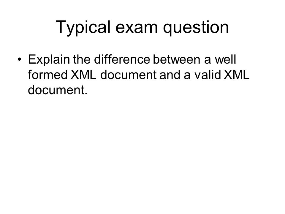 Typical exam question Explain the difference between a well formed XML document and a valid XML document.
