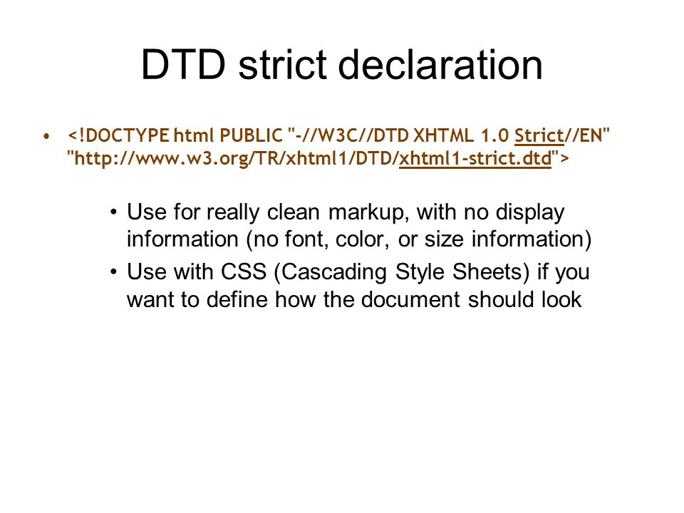 DTD strict declaration Use for really clean markup, with no display information (no font, color, or size information) Use with CSS (Cascading Style Sheets) if you want to define how the document should look