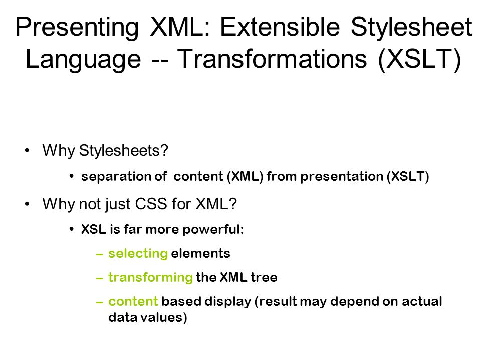 Presenting XML: Extensible Stylesheet Language -- Transformations (XSLT) Why Stylesheets? separation of content (XML) from presentation (XSLT) Why not