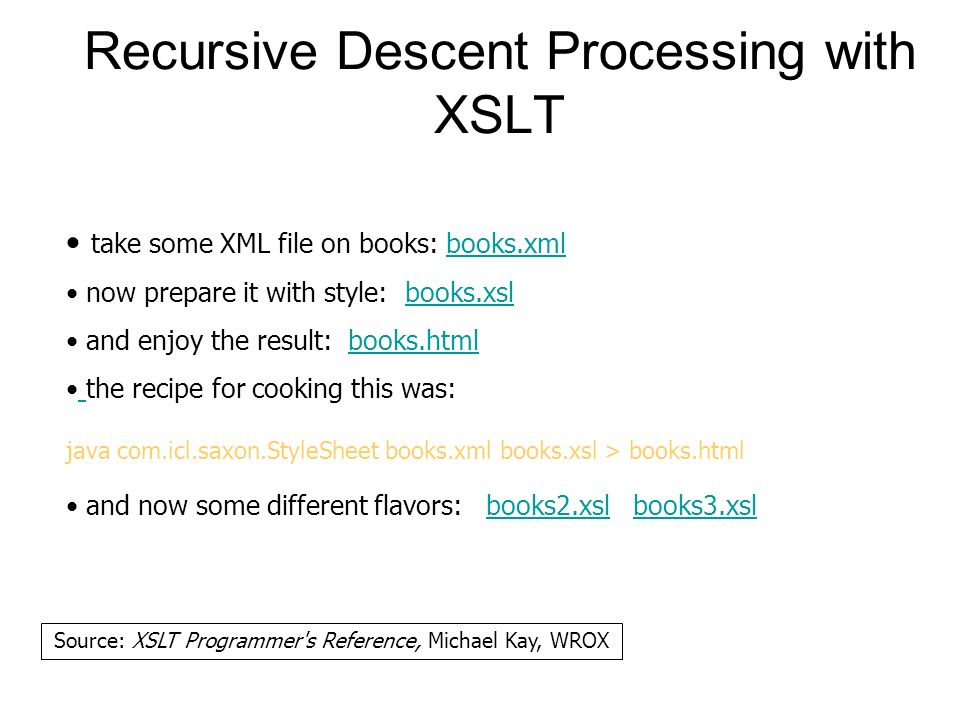 Recursive Descent Processing with XSLT take some XML file on books: books.xmlbooks.xml now prepare it with style: books.xslbooks.xsl and enjoy the result: books.htmlbooks.html the recipe for cooking this was: java com.icl.saxon.StyleSheet books.xml books.xsl > books.html and now some different flavors: books2.xsl books3.xslbooks2.xslbooks3.xsl Source: XSLT Programmer s Reference, Michael Kay, WROX