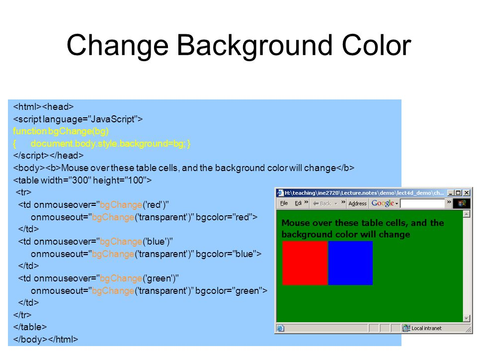 Change Background Color function bgChange(bg) {document.body.style.background=bg; } Mouse over these table cells, and the background color will change <td onmouseover= bgChange( red ) onmouseout= bgChange( transparent ) bgcolor= red > <td onmouseover= bgChange( blue ) onmouseout= bgChange( transparent ) bgcolor= blue > <td onmouseover= bgChange( green ) onmouseout= bgChange( transparent ) bgcolor= green >
