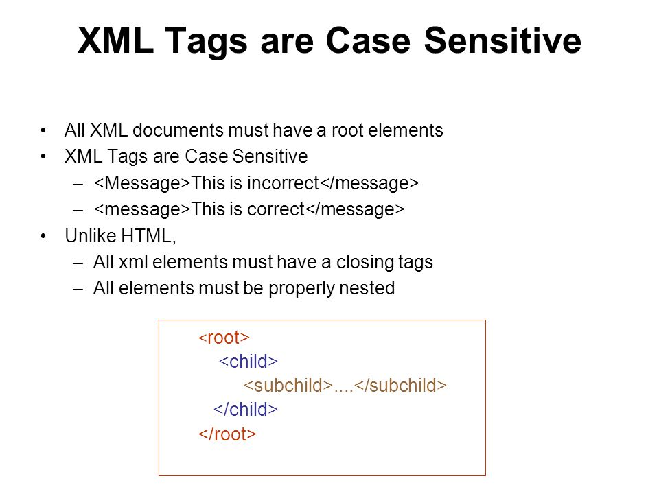 XML Tags are Case Sensitive All XML documents must have a root elements XML Tags are Case Sensitive – This is incorrect – This is correct Unlike HTML, –All xml elements must have a closing tags –All elements must be properly nested....