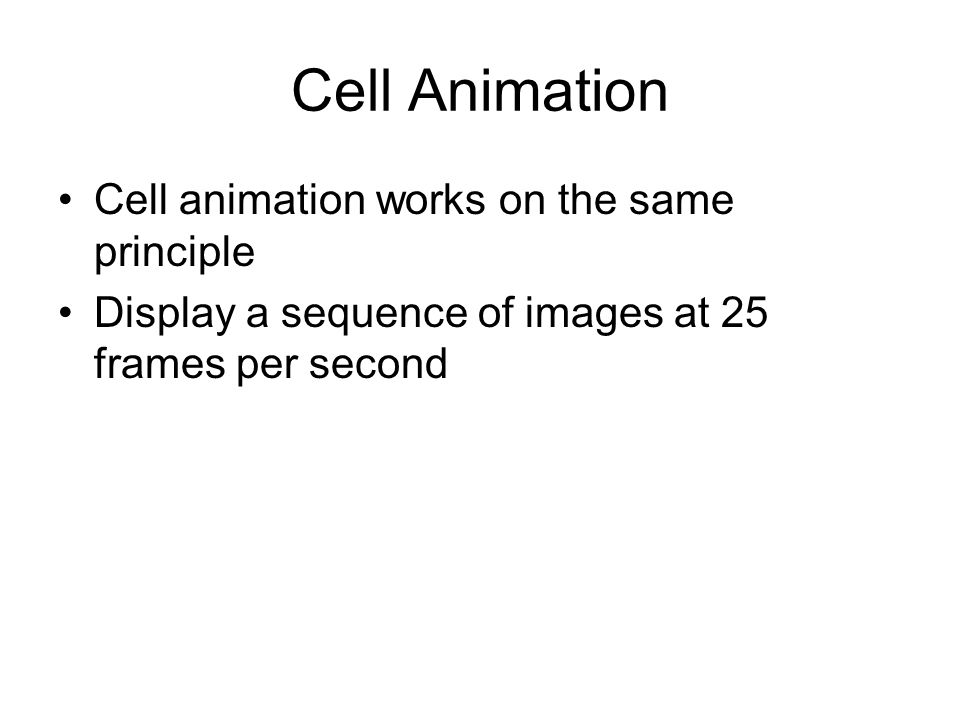 Cell Animation Cell animation works on the same principle Display a sequence of images at 25 frames per second