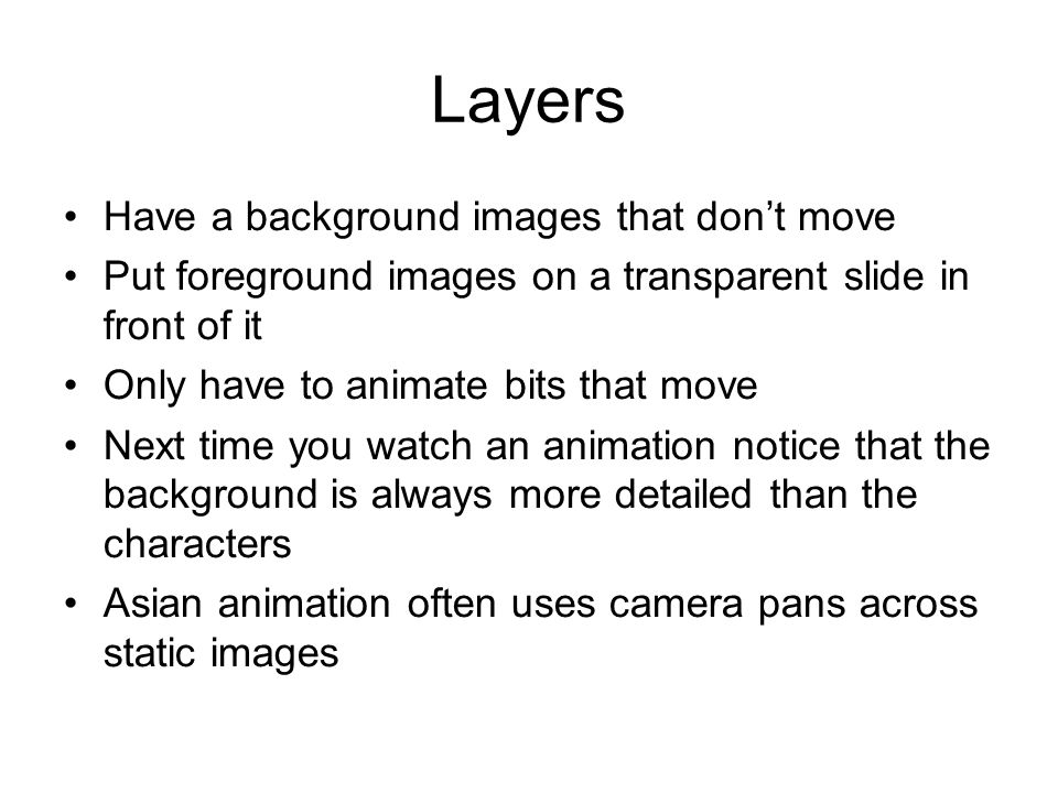 Layers Have a background images that dont move Put foreground images on a transparent slide in front of it Only have to animate bits that move Next ti