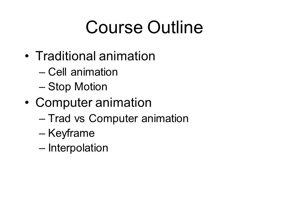 Course Outline Traditional animation –Cell animation –Stop Motion Computer animation –Trad vs Computer animation –Keyframe –Interpolation