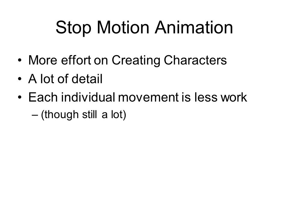 Stop Motion Animation More effort on Creating Characters A lot of detail Each individual movement is less work –(though still a lot)