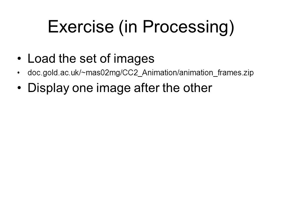 Exercise (in Processing) Load the set of images doc.gold.ac.uk/~mas02mg/CC2_Animation/animation_frames.zip Display one image after the other