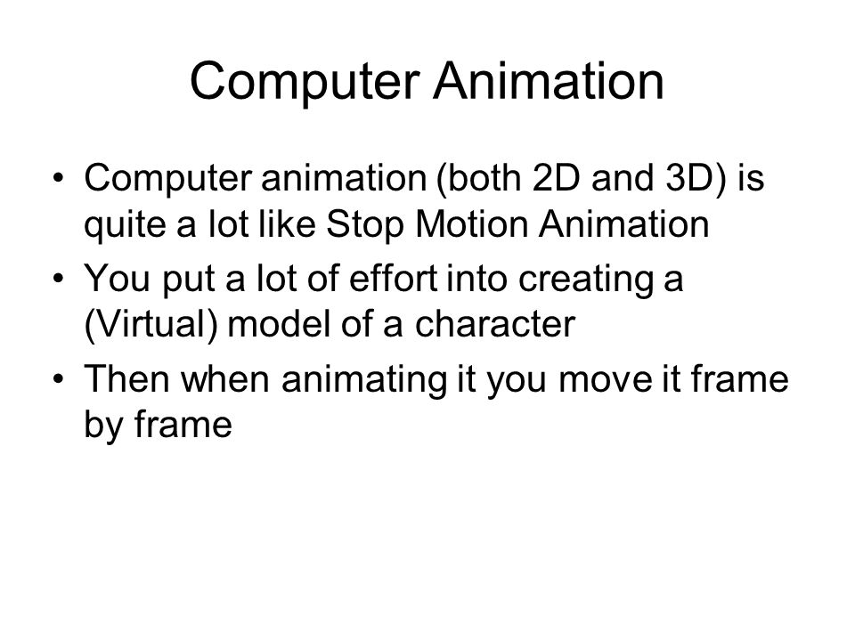 Computer Animation Computer animation (both 2D and 3D) is quite a lot like Stop Motion Animation You put a lot of effort into creating a (Virtual) mod