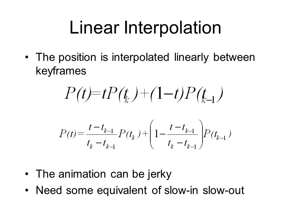 Linear Interpolation The position is interpolated linearly between keyframes The animation can be jerky Need some equivalent of slow-in slow-out