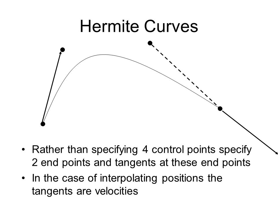 Hermite Curves Rather than specifying 4 control points specify 2 end points and tangents at these end points In the case of interpolating positions th