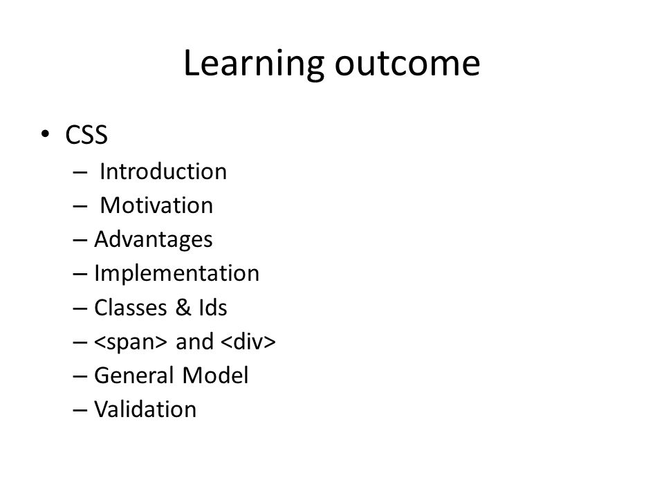 Learning outcome CSS – Introduction – Motivation – Advantages – Implementation – Classes & Ids – and – General Model – Validation