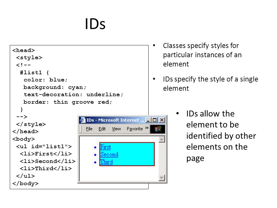 IDs <!-- #list1 { color: blue; background: cyan; text-decoration: underline; border: thin groove red; } --> First Second Third Classes specify styles for particular instances of an element IDs specify the style of a single element IDs allow the element to be identified by other elements on the page