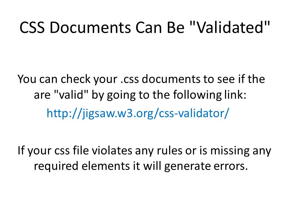 CSS Documents Can Be Validated You can check your.css documents to see if the are valid by going to the following link: http://jigsaw.w3.org/css-validator/ If your css file violates any rules or is missing any required elements it will generate errors.