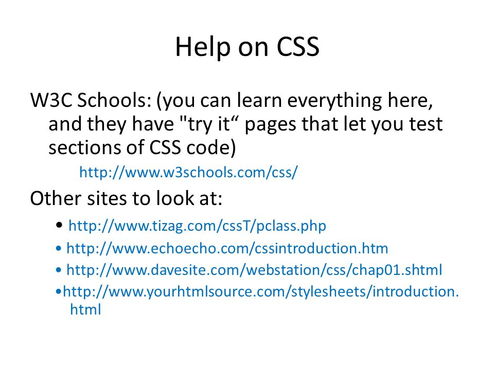 Help on CSS W3C Schools: (you can learn everything here, and they have try it pages that let you test sections of CSS code) http://www.w3schools.com/css/ Other sites to look at: http://www.tizag.com/cssT/pclass.php http://www.echoecho.com/cssintroduction.htm http://www.davesite.com/webstation/css/chap01.shtml http://www.yourhtmlsource.com/stylesheets/introduction.