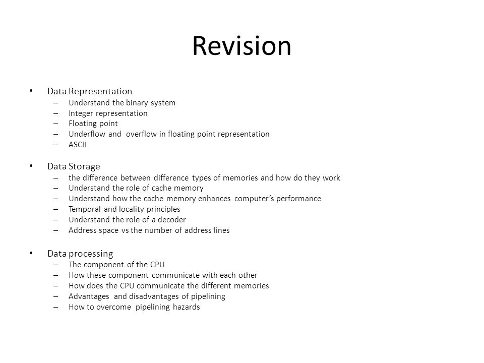 Revision Data Representation – Understand the binary system – Integer representation – Floating point – Underflow and overflow in floating point representation – ASCII Data Storage – the difference between difference types of memories and how do they work – Understand the role of cache memory – Understand how the cache memory enhances computers performance – Temporal and locality principles – Understand the role of a decoder – Address space vs the number of address lines Data processing – The component of the CPU – How these component communicate with each other – How does the CPU communicate the different memories – Advantages and disadvantages of pipelining – How to overcome pipelining hazards