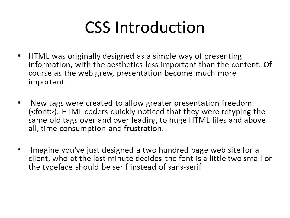 CSS Introduction HTML was originally designed as a simple way of presenting information, with the aesthetics less important than the content.