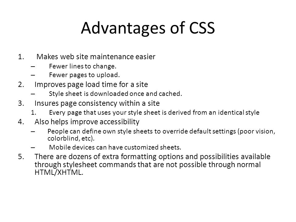 Advantages of CSS 1. Makes web site maintenance easier – Fewer lines to change.