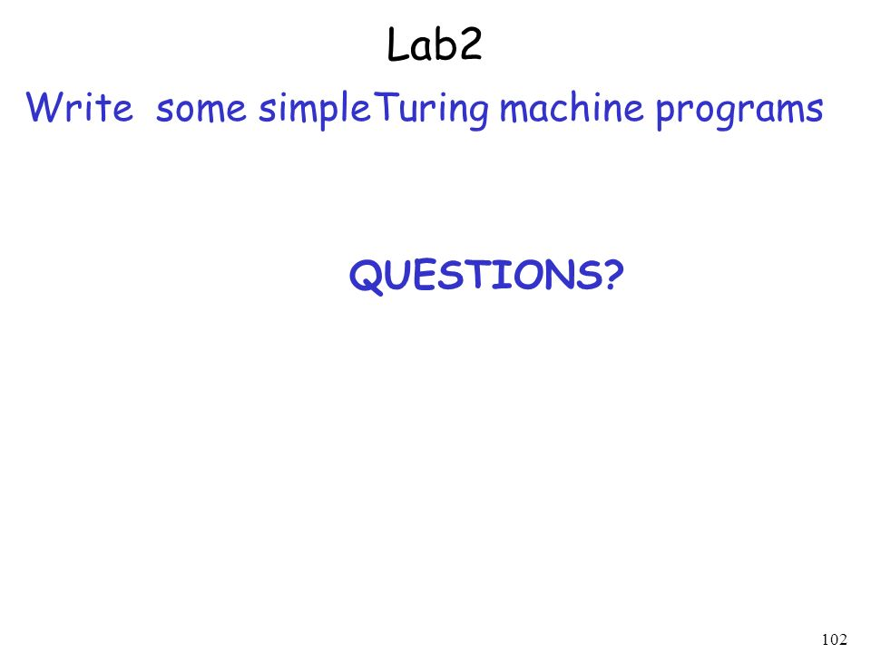 Lab2 Write some simpleTuring machine programs QUESTIONS? 102