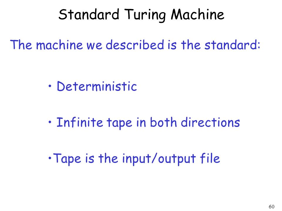 60 Standard Turing Machine Deterministic Infinite tape in both directions Tape is the input/output file The machine we described is the standard: