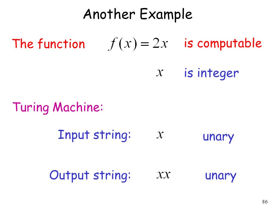 86 Another Example The function is computable Turing Machine: Input string: unary Output string:unary is integer