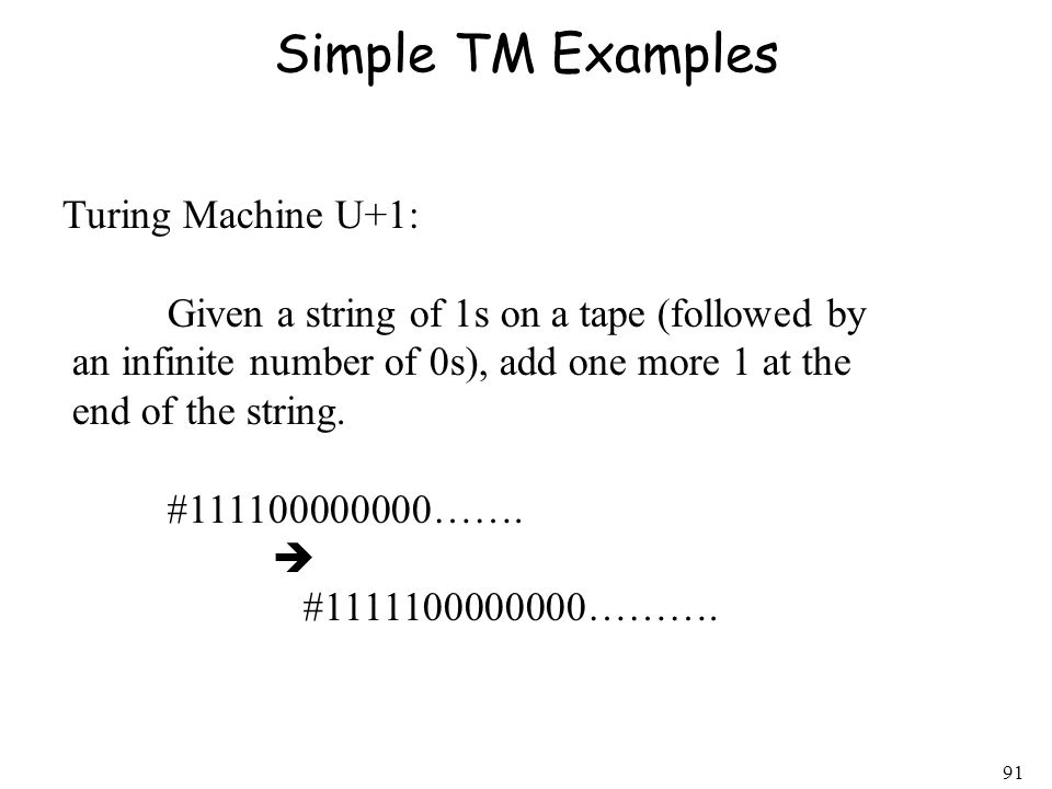 91 Simple TM Examples Turing Machine U+1: Given a string of 1s on a tape (followed by an infinite number of 0s), add one more 1 at the end of the stri