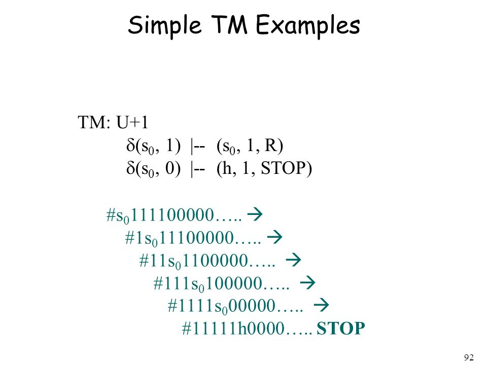 92 Simple TM Examples TM: U+1 (s 0, 1) |-- (s 0, 1, R) (s 0, 0) |-- (h, 1, STOP) #s 0 111100000….. #1s 0 11100000….. #11s 0 1100000….. #111s 0 100000…