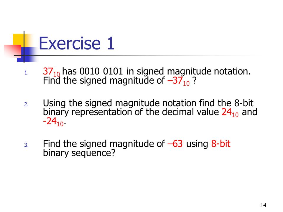 14 Exercise 1 1. 37 10 has 0010 0101 in signed magnitude notation. Find the signed magnitude of –37 10 ? 2. Using the signed magnitude notation find t