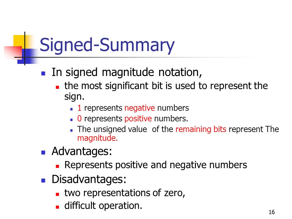 16 Signed-Summary In signed magnitude notation, the most significant bit is used to represent the sign. 1 represents negative numbers 0 represents pos