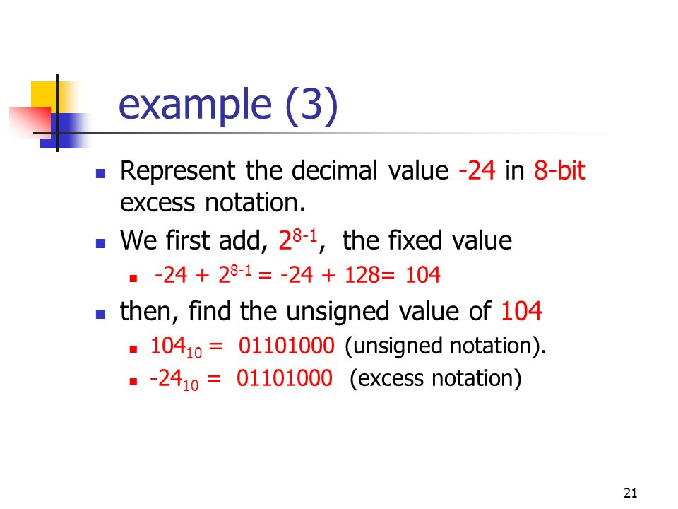 21 example (3) Represent the decimal value -24 in 8-bit excess notation. We first add, 2 8-1, the fixed value -24 + 2 8-1 = -24 + 128= 104 then, find