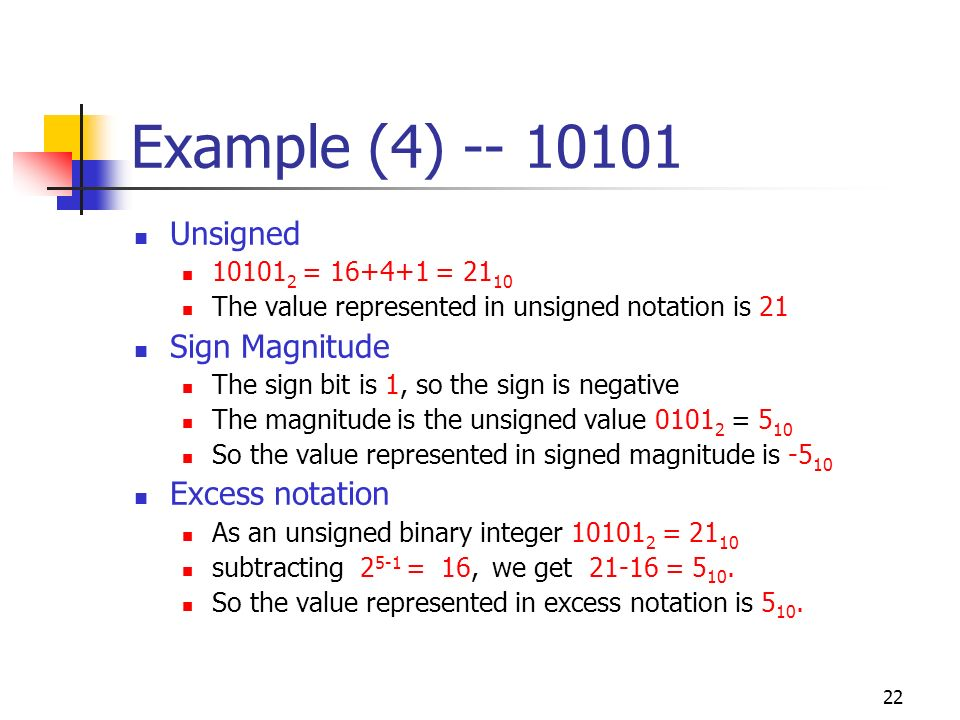 22 Example (4) -- 10101 Unsigned 10101 2 = 16+4+1 = 21 10 The value represented in unsigned notation is 21 Sign Magnitude The sign bit is 1, so the si